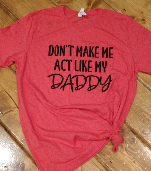 Dont Make Me Act Like My Daddy - orangeshine.com